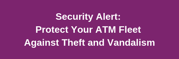 Protect Your ATMs Against Theft and Vandalism